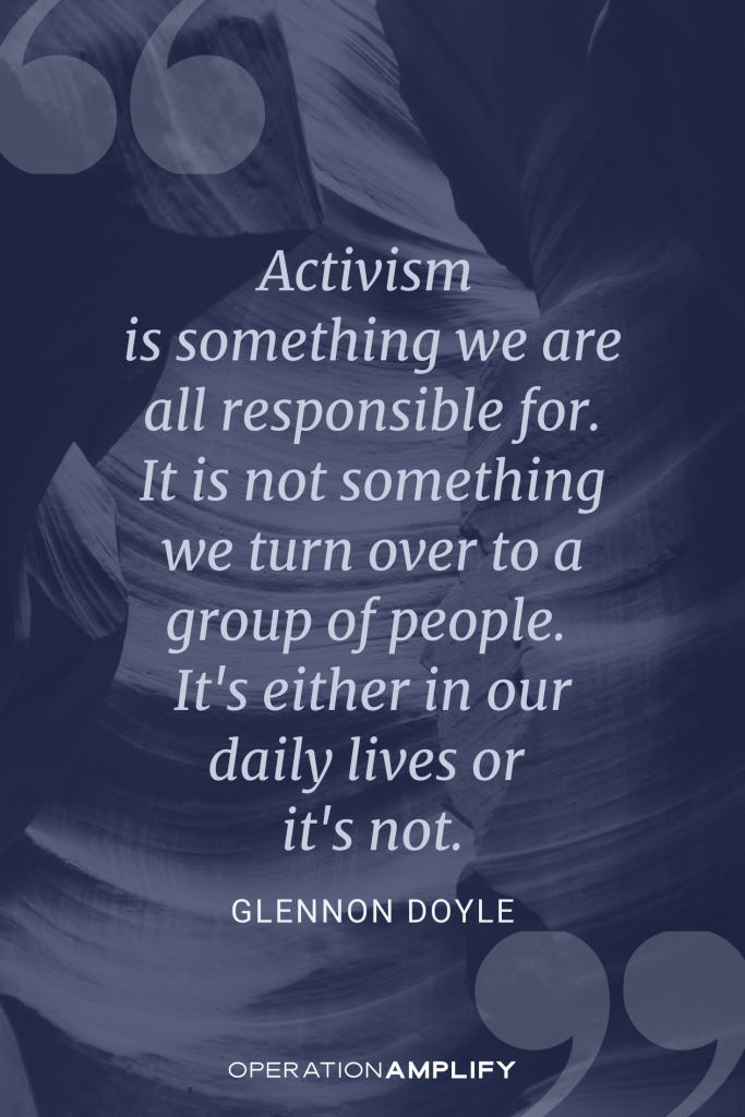 Activism is something we are all responsible for. It is not something we turn over to a group of people. Glennon Doyle quote