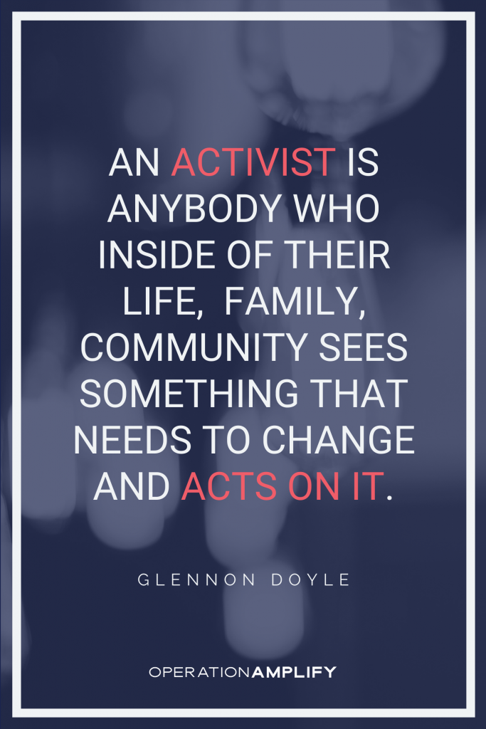 An activist is anybody who inside of their life, family, community sees something that needs to change and acts on it. Glennon Doyle quote