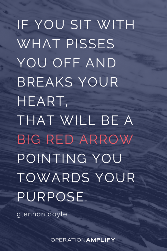 If you sit with what pisses you off and breaks your heart. Glennon Doyle quote