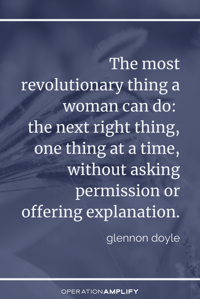 """""""The most revolutionary thing a woman can do: the next right thing, one thing at a time, without asking permission or offering explanation."""" Untamed Glennon Doyle quote"""