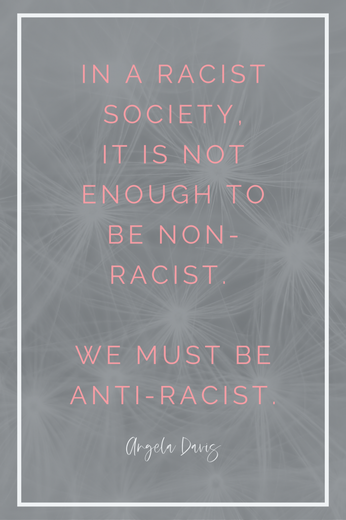 In a racist society, it is not enough to be non-racist. We must be anti-racist. Angela Davis
